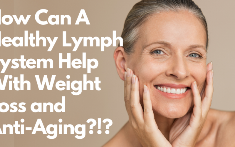HOW CAN A HEALTHY LYMPH SYSTEM HELP WITH WEIGHT LOSS and ANTI-AGING?!?